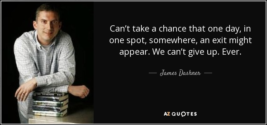 Can't take a chance that one day, in one spot, somewhere, an exit might appear. We can't give up. Ever. - James Dashner