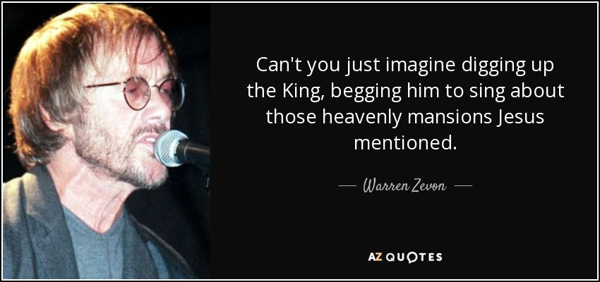 Warren Zevon quote: Can't you just imagine digging up the King ...