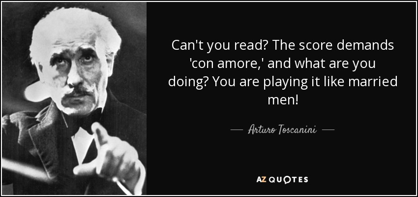 Can't you read? The score demands 'con amore,' and what are you doing? You are playing it like married men! - Arturo Toscanini