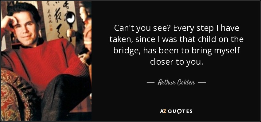 Can't you see? Every step I have taken, since I was that child on the bridge, has been to bring myself closer to you. - Arthur Golden