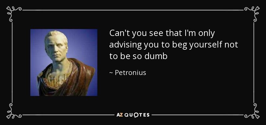 Can't you see that I'm only advising you to beg yourself not to be so dumb - Petronius