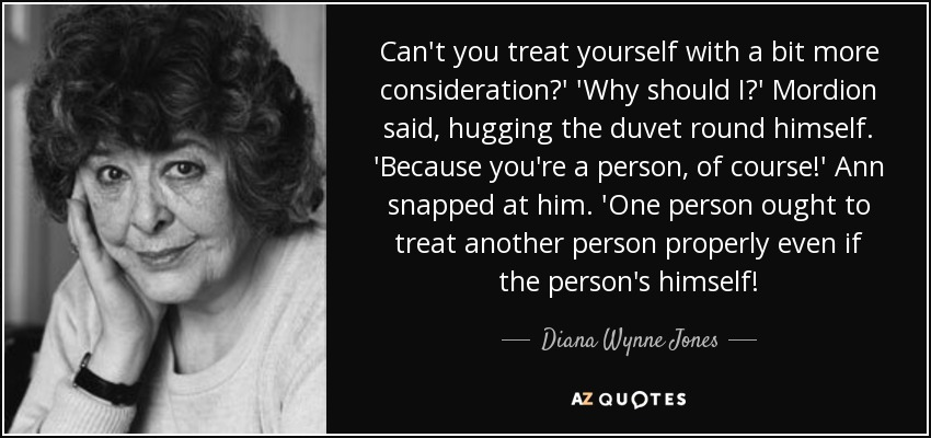 Can't you treat yourself with a bit more consideration?' 'Why should I?' Mordion said, hugging the duvet round himself. 'Because you're a person, of course!' Ann snapped at him. 'One person ought to treat another person properly even if the person's himself! - Diana Wynne Jones