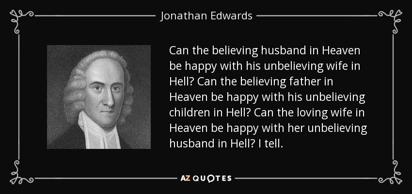 Can the believing husband in Heaven be happy with his unbelieving wife in Hell? Can the believing father in Heaven be happy with his unbelieving children in Hell? Can the loving wife in Heaven be happy with her unbelieving husband in Hell? I tell. - Jonathan Edwards