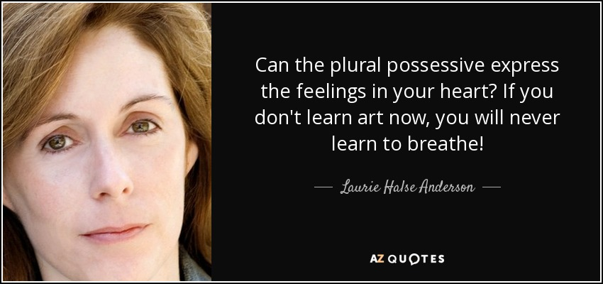 Can the plural possessive express the feelings in your heart? If you don't learn art now, you will never learn to breathe! - Laurie Halse Anderson