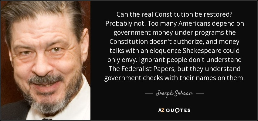 Can the real Constitution be restored? Probably not. Too many Americans depend on government money under programs the Constitution doesn't authorize, and money talks with an eloquence Shakespeare could only envy. Ignorant people don't understand The Federalist Papers, but they understand government checks with their names on them. - Joseph Sobran