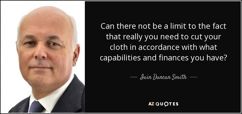 Can there not be a limit to the fact that really you need to cut your cloth in accordance with what capabilities and finances you have? - Iain Duncan Smith