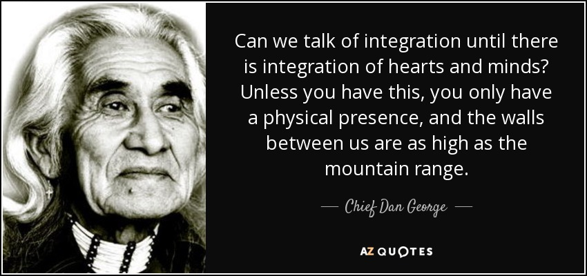 Can we talk of integration until there is integration of hearts and minds? Unless you have this, you only have a physical presence, and the walls between us are as high as the mountain range. - Chief Dan George