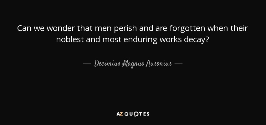 Can we wonder that men perish and are forgotten when their noblest and most enduring works decay? - Decimius Magnus Ausonius