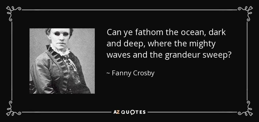 Can ye fathom the ocean, dark and deep, where the mighty waves and the grandeur sweep? - Fanny Crosby