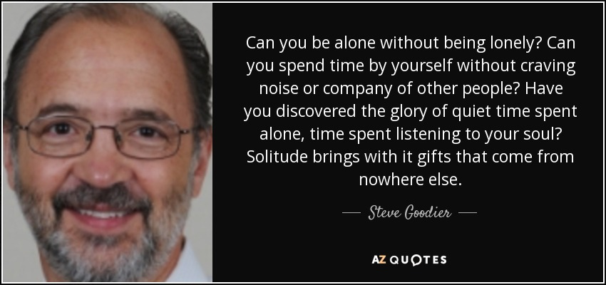 Can you be alone without being lonely? Can you spend time by yourself without craving noise or company of other people? Have you discovered the glory of quiet time spent alone, time spent listening to your soul? Solitude brings with it gifts that come from nowhere else. - Steve Goodier