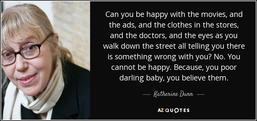 Can you be happy with the movies, and the ads, and the clothes in the stores, and the doctors, and the eyes as you walk down the street all telling you there is something wrong with you? No. You cannot be happy. Because, you poor darling baby, you believe them. - Katherine Dunn