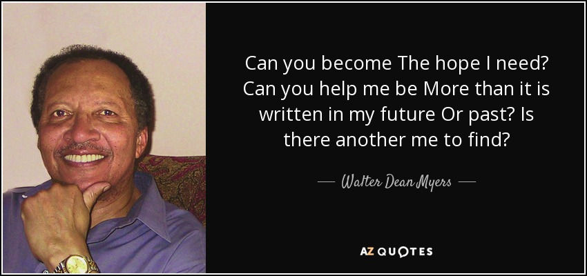 Can you become The hope I need? Can you help me be More than it is written in my future Or past? Is there another me to find? - Walter Dean Myers