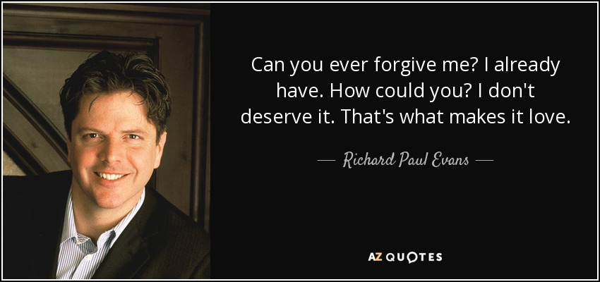 Can you ever forgive me? I already have. How could you? I don't deserve it. That's what makes it love. - Richard Paul Evans