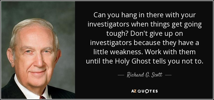 Can you hang in there with your investigators when things get going tough? Don't give up on investigators because they have a little weakness. Work with them until the Holy Ghost tells you not to. - Richard G. Scott