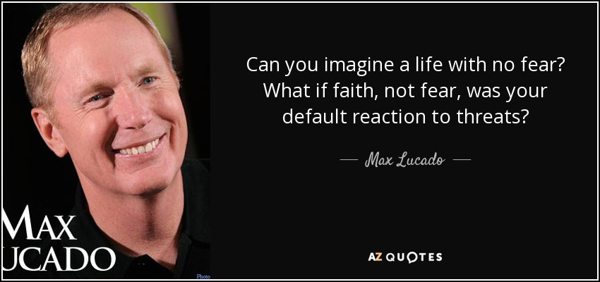 Can you imagine a life with no fear? What if faith, not fear, was your default reaction to threats? - Max Lucado