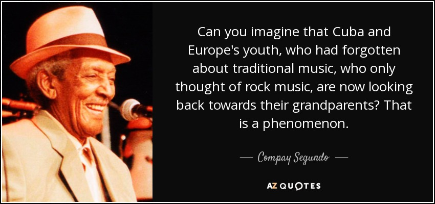 Can you imagine that Cuba and Europe's youth, who had forgotten about traditional music, who only thought of rock music, are now looking back towards their grandparents? That is a phenomenon. - Compay Segundo