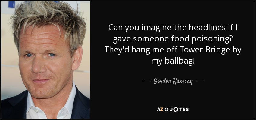 Can you imagine the headlines if I gave someone food poisoning? They'd hang me off Tower Bridge by my ballbag! - Gordon Ramsay
