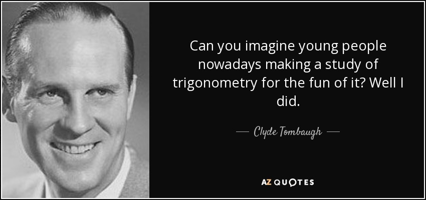 Can you imagine young people nowadays making a study of trigonometry for the fun of it? Well I did. - Clyde Tombaugh