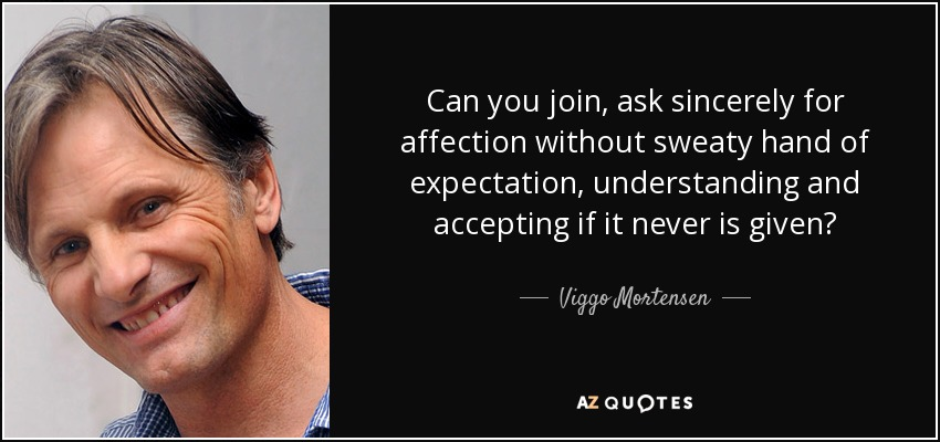 Can you join, ask sincerely for affection without sweaty hand of expectation, understanding and accepting if it never is given? - Viggo Mortensen