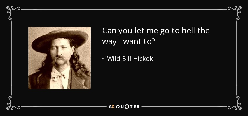 Wild Bill Hickok Quote Can You Let Me Go To Hell The Way I