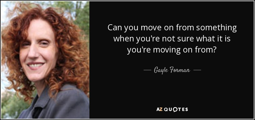 Can you move on from something when you're not sure what it is you're moving on from? - Gayle Forman