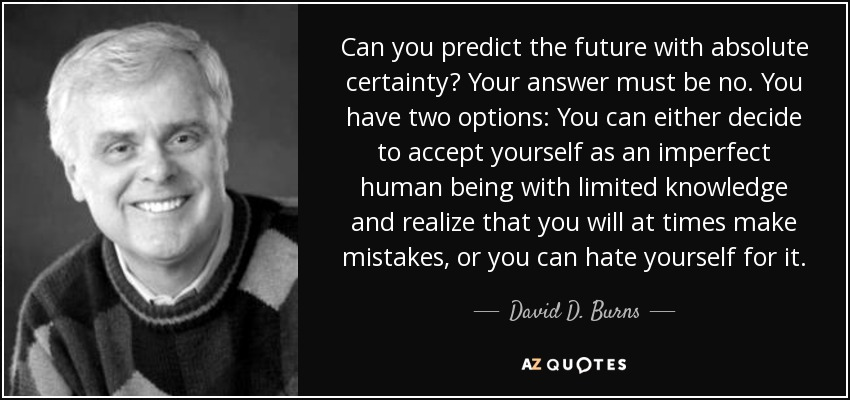 Can you predict the future with absolute certainty? Your answer must be no. You have two options: You can either decide to accept yourself as an imperfect human being with limited knowledge and realize that you will at times make mistakes, or you can hate yourself for it. - David D. Burns