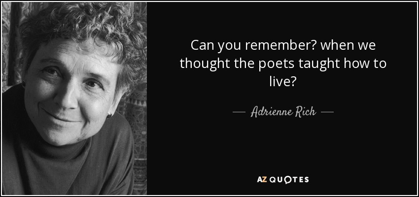 Can you remember? when we thought the poets taught how to live? - Adrienne Rich