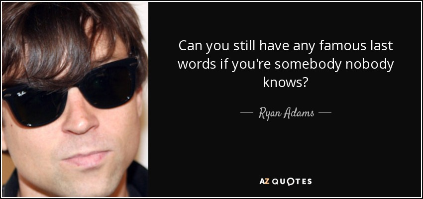 Can you still have any famous last words if you're somebody nobody knows? - Ryan Adams