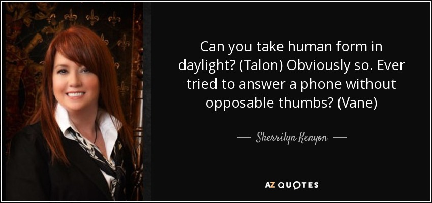 Can you take human form in daylight? (Talon) Obviously so. Ever tried to answer a phone without opposable thumbs? (Vane) - Sherrilyn Kenyon