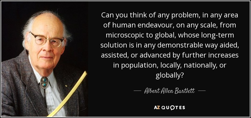 Can you think of any problem, in any area of human endeavour, on any scale, from microscopic to global, whose long-term solution is in any demonstrable way aided, assisted, or advanced by further increases in population, locally, nationally, or globally? - Albert Allen Bartlett
