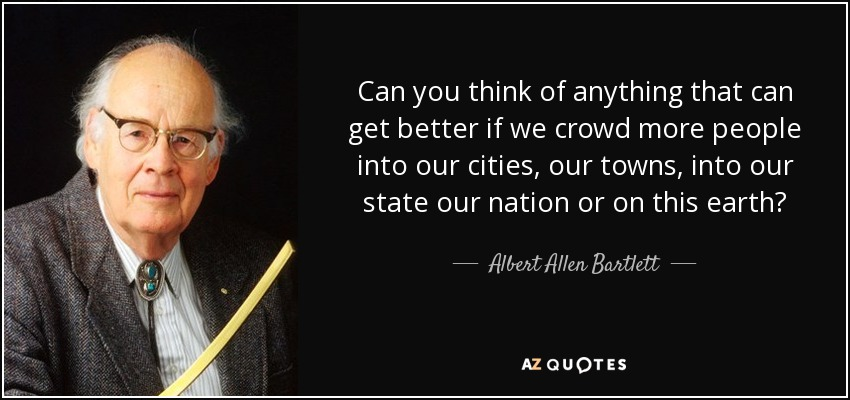 Can you think of anything that can get better if we crowd more people into our cities, our towns, into our state our nation or on this earth? - Albert Allen Bartlett