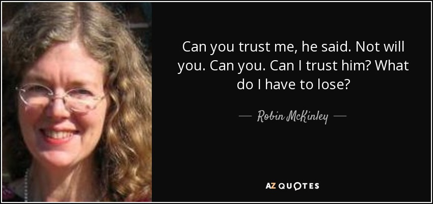 Can you trust me, he said. Not will you. Can you. Can I trust him? What do I have to lose? - Robin McKinley