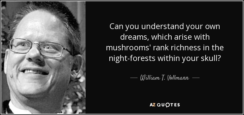 Can you understand your own dreams, which arise with mushrooms' rank richness in the night-forests within your skull? - William T. Vollmann