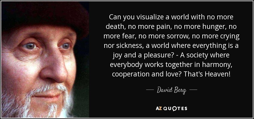 Can you visualize a world with no more death, no more pain, no more hunger, no more fear, no more sorrow, no more crying nor sickness, a world where everything is a joy and a pleasure? - A society where everybody works together in harmony, cooperation and love? That's Heaven! - David Berg