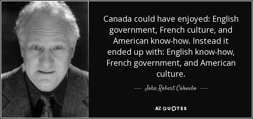 Canada could have enjoyed: English government, French culture, and American know-how. Instead it ended up with: English know-how, French government, and American culture. - John Robert Colombo