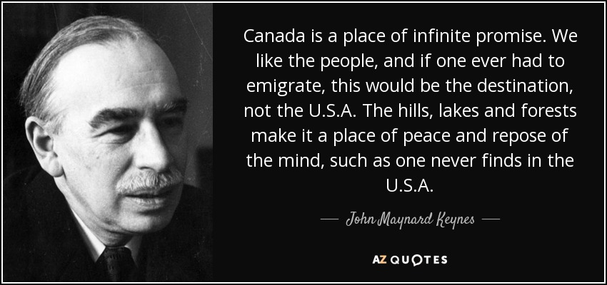 Canada is a place of infinite promise. We like the people, and if one ever had to emigrate, this would be the destination, not the U.S.A. The hills, lakes and forests make it a place of peace and repose of the mind, such as one never finds in the U.S.A. - John Maynard Keynes