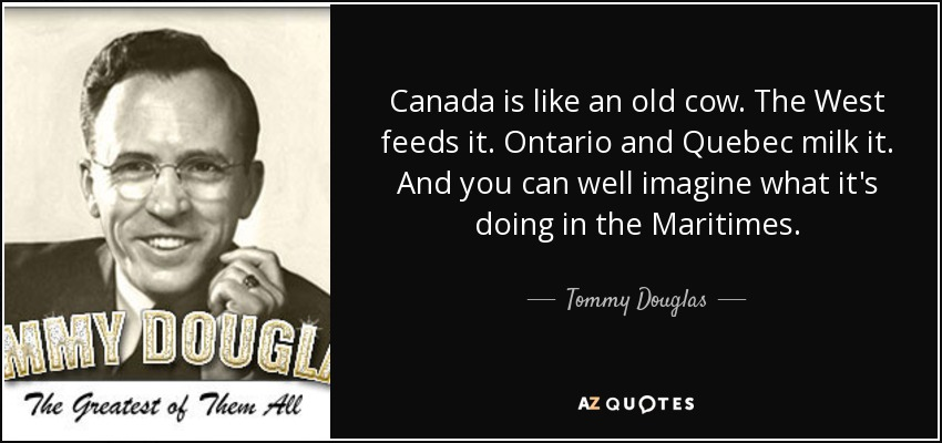 Canada is like an old cow. The West feeds it. Ontario and Quebec milk it. And you can well imagine what it's doing in the Maritimes. - Tommy Douglas
