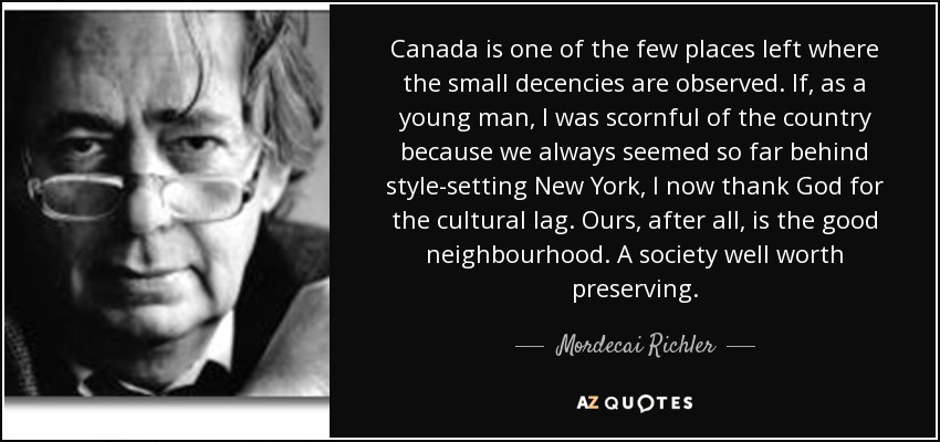 Canada is one of the few places left where the small decencies are observed. If, as a young man, I was scornful of the country because we always seemed so far behind style-setting New York, I now thank God for the cultural lag. Ours, after all, is the good neighbourhood. A society well worth preserving. - Mordecai Richler