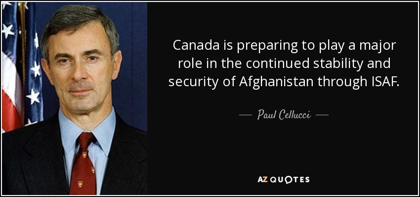 Canada is preparing to play a major role in the continued stability and security of Afghanistan through ISAF. - Paul Cellucci