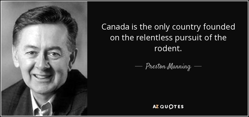 Canada is the only country founded on the relentless pursuit of the rodent. - Preston Manning