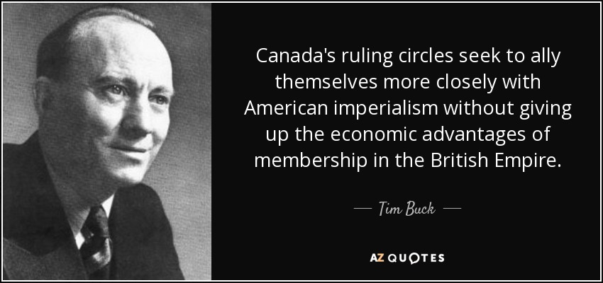Canada's ruling circles seek to ally themselves more closely with American imperialism without giving up the economic advantages of membership in the British Empire. - Tim Buck