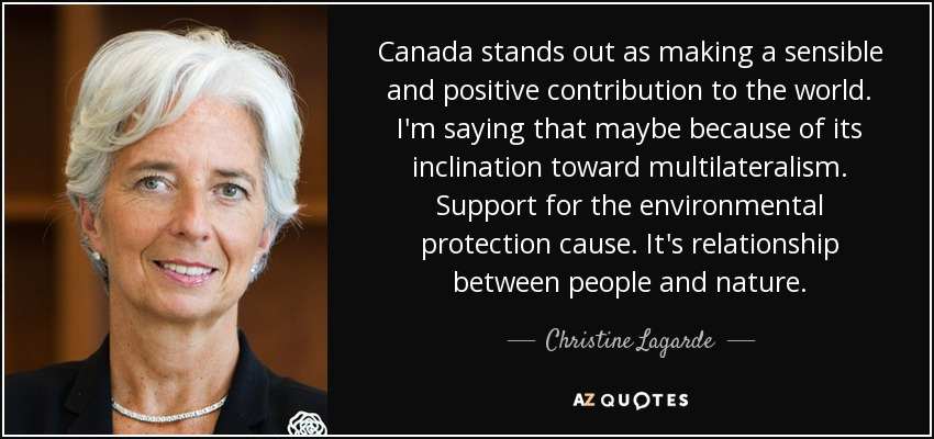 Canada stands out as making a sensible and positive contribution to the world. I'm saying that maybe because of its inclination toward multilateralism. Support for the environmental protection cause. It's relationship between people and nature. - Christine Lagarde