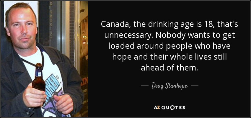 Canada, the drinking age is 18, that's unnecessary. Nobody wants to get loaded around people who have hope and their whole lives still ahead of them. - Doug Stanhope