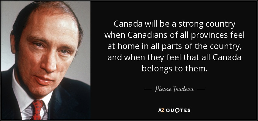 Canada will be a strong country when Canadians of all provinces feel at home in all parts of the country, and when they feel that all Canada belongs to them. - Pierre Trudeau