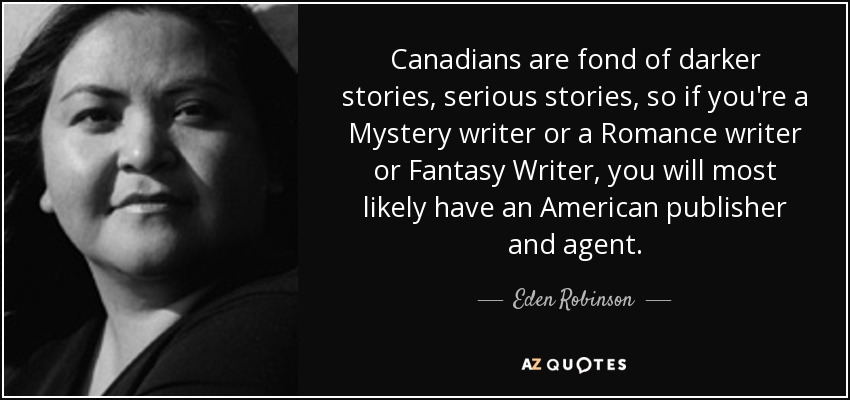 Canadians are fond of darker stories, serious stories, so if you're a Mystery writer or a Romance writer or Fantasy Writer, you will most likely have an American publisher and agent. - Eden Robinson