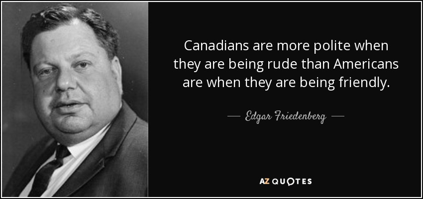Edgar Friedenberg Quote Canadians Are More Polite When They Are