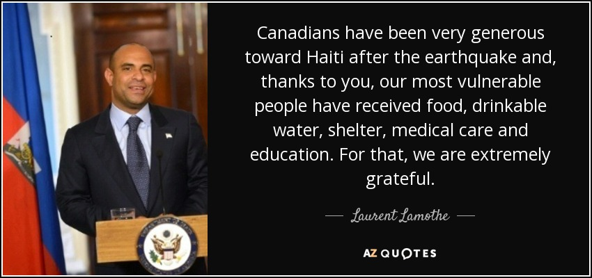 Canadians have been very generous toward Haiti after the earthquake and, thanks to you, our most vulnerable people have received food, drinkable water, shelter, medical care and education. For that, we are extremely grateful. - Laurent Lamothe