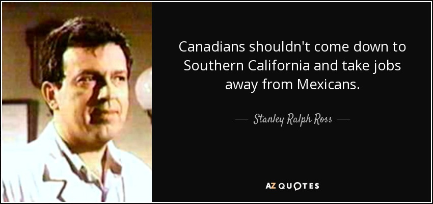 Canadians shouldn't come down to Southern California and take jobs away from Mexicans. - Stanley Ralph Ross
