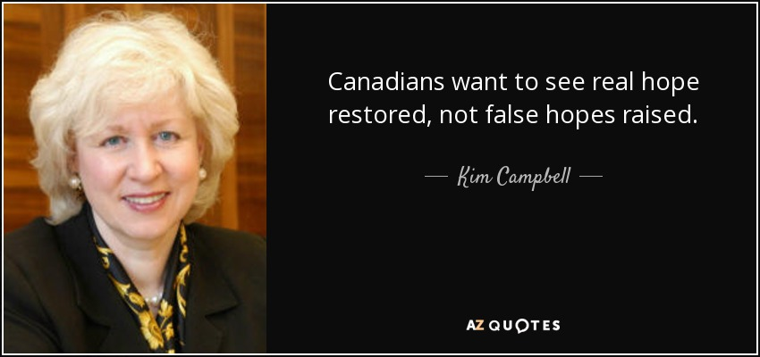 Canadians want to see real hope restored, not false hopes raised. - Kim Campbell