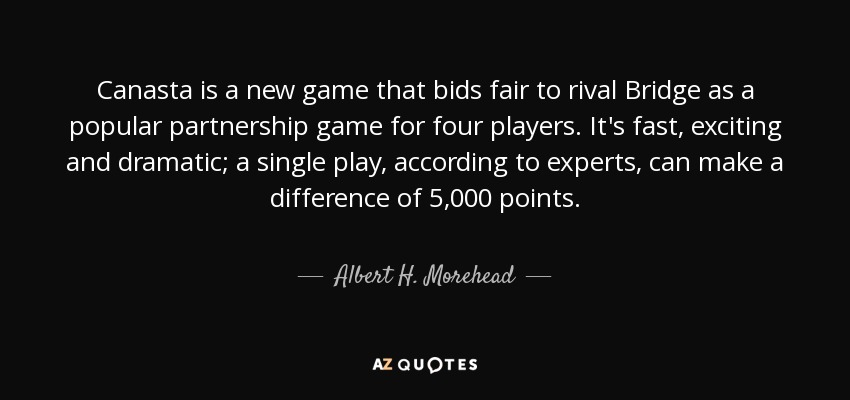 Canasta is a new game that bids fair to rival Bridge as a popular partnership game for four players. It's fast, exciting and dramatic; a single play, according to experts, can make a difference of 5,000 points. - Albert H. Morehead